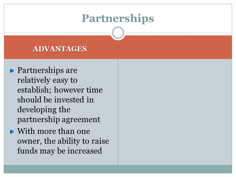 Partnerships ADVANTAGES. Partnerships are relatively easy to establish; however time should be invested in developing the partnership agreement.