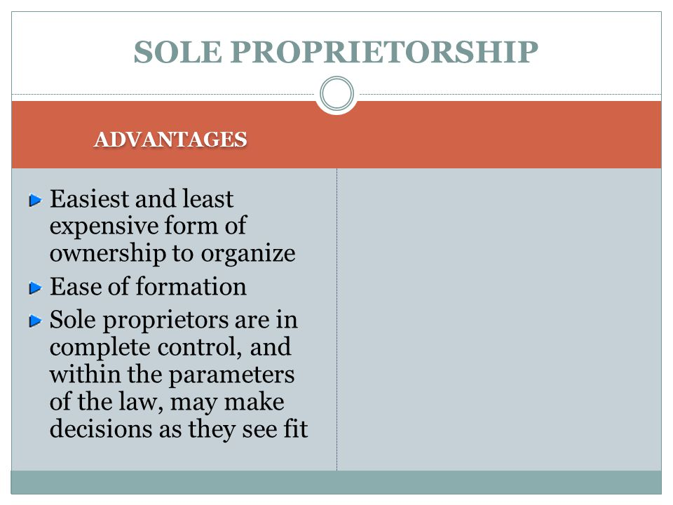 SOLE PROPRIETORSHIP ADVANTAGES. Easiest and least expensive form of ownership to organize. Ease of formation.