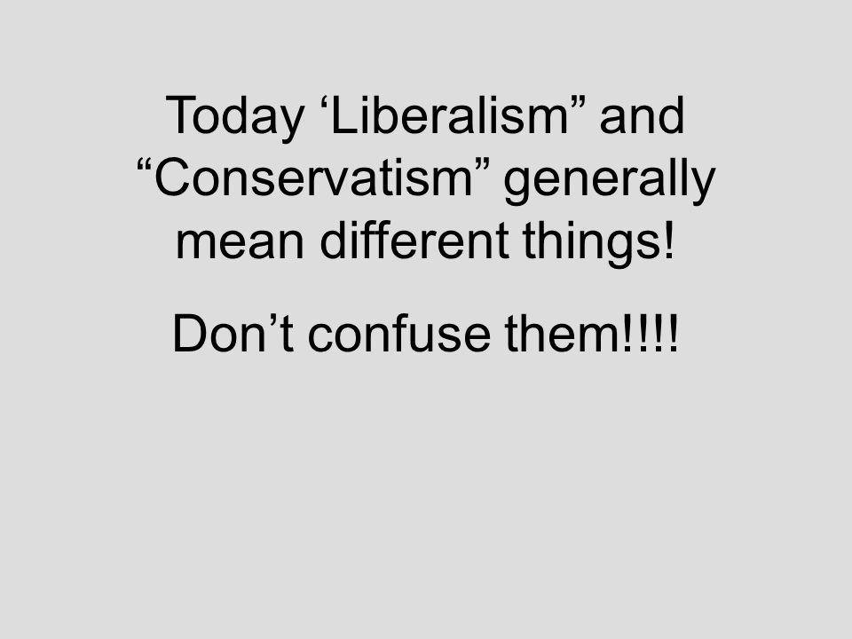 Today 'Liberalism and Conservatism generally mean different things!