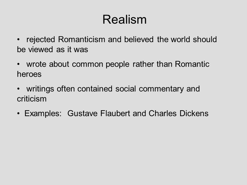 Realism rejected Romanticism and believed the world should be viewed as it was. wrote about common people rather than Romantic heroes.