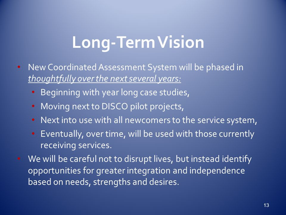 Long-Term Vision New Coordinated Assessment System will be phased in thoughtfully over the next several years: