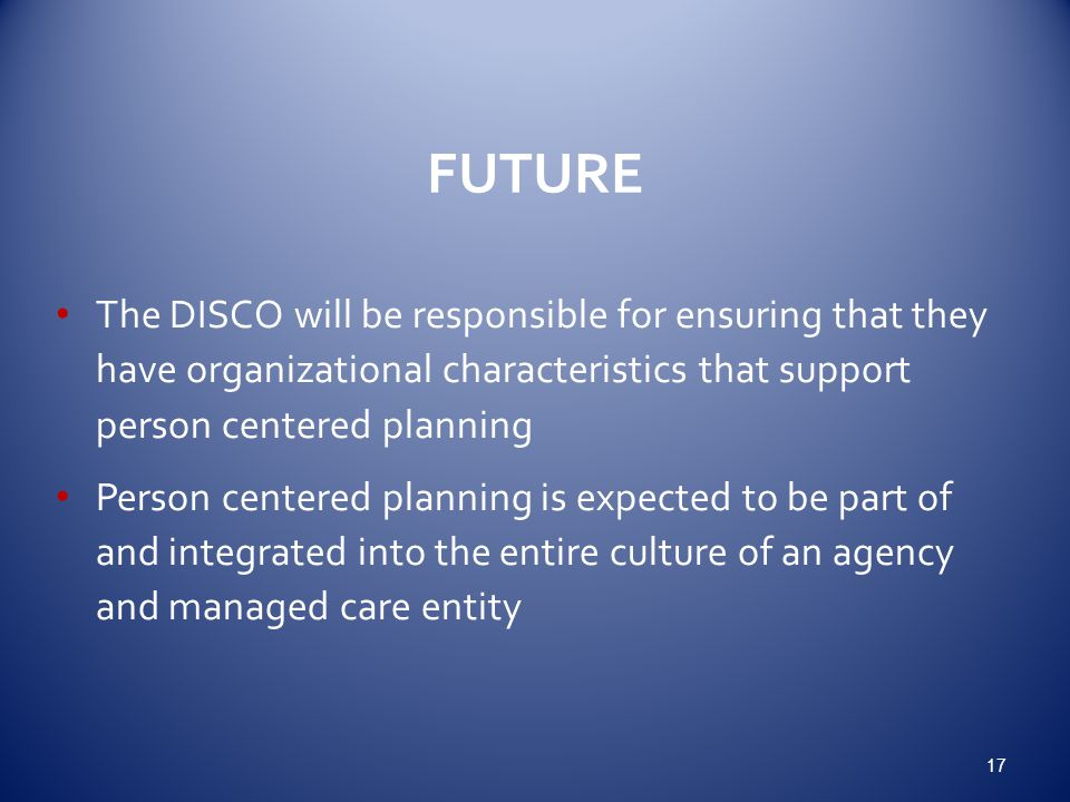 3/13/2013 FUTURE. The DISCO will be responsible for ensuring that they have organizational characteristics that support person centered planning.