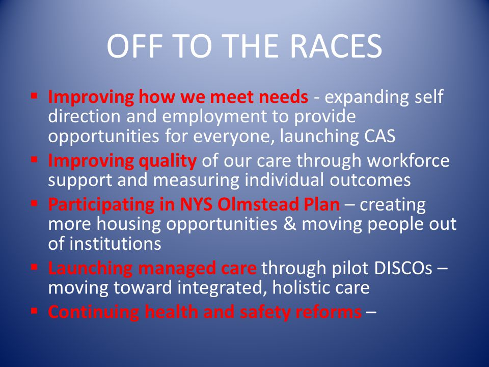 OFF TO THE RACES Improving how we meet needs - expanding self direction and employment to provide opportunities for everyone, launching CAS.