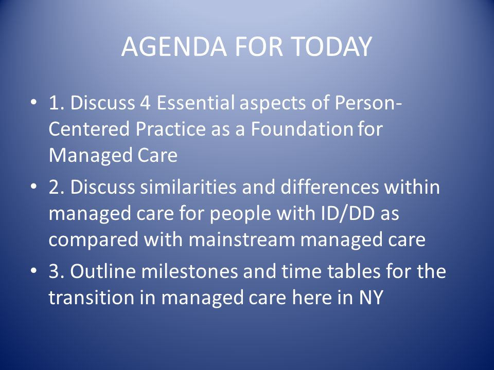 AGENDA FOR TODAY 1. Discuss 4 Essential aspects of Person-Centered Practice as a Foundation for Managed Care.
