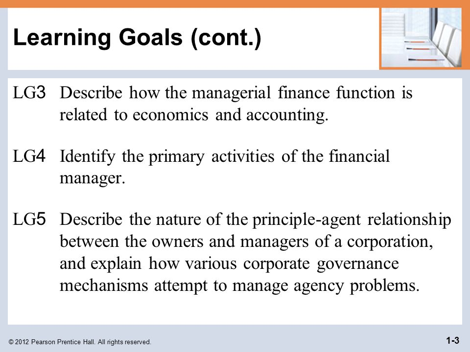 Learning Goals (cont.) LG3 Describe how the managerial finance function is related to economics and accounting.
