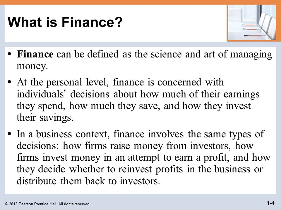 What is Finance • Finance can be defined as the science and art of managing money.