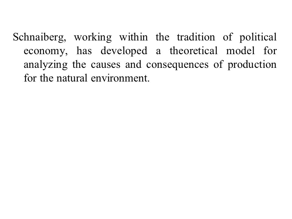 Schnaiberg, working within the tradition of political economy, has developed a theoretical model for analyzing the causes and consequences of production for the natural environment.