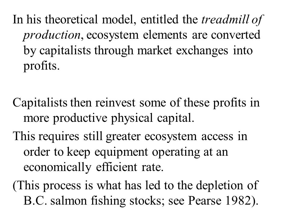 In his theoretical model, entitled the treadmill of production, ecosystem elements are converted by capitalists through market exchanges into profits.