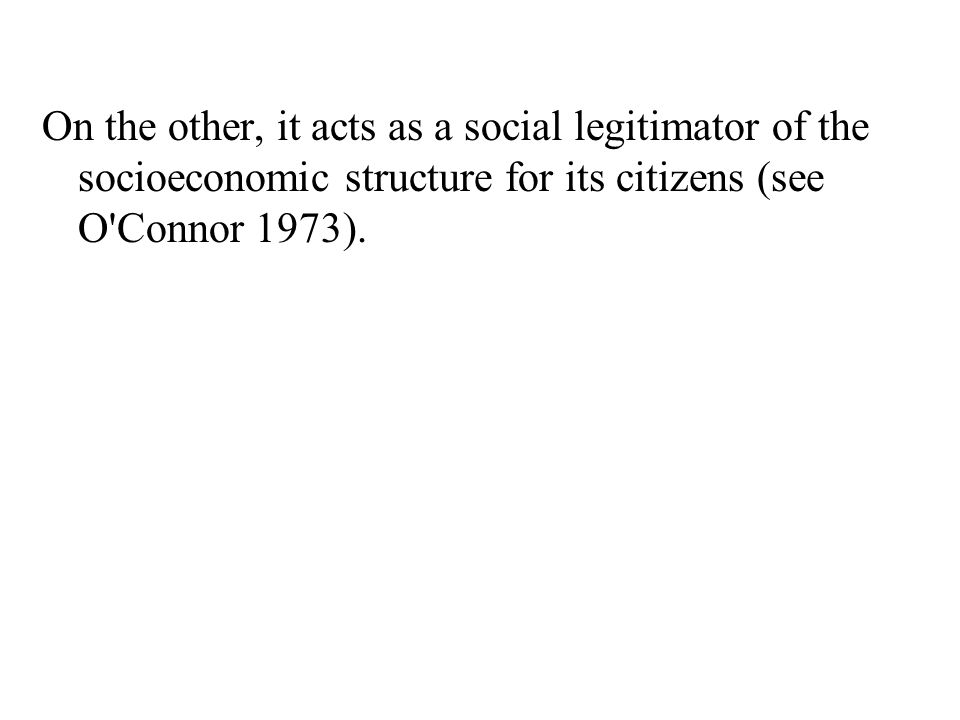 On the other, it acts as a social legitimator of the socioeconomic structure for its citizens (see O Connor 1973).