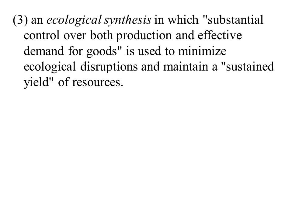(3) an ecological synthesis in which substantial control over both production and effective demand for goods is used to minimize ecological disruptions and maintain a sustained yield of resources.