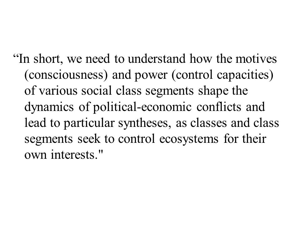 In short, we need to understand how the motives (consciousness) and power (control capacities) of various social class segments shape the dynamics of political-economic conflicts and lead to particular syntheses, as classes and class segments seek to control ecosystems for their own interests.