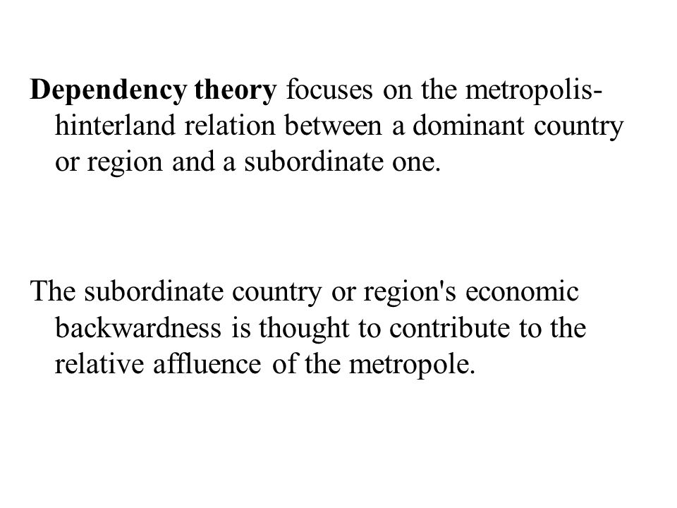 Dependency theory focuses on the metropolis-hinterland relation between a dominant country or region and a subordinate one.