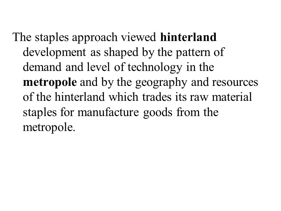 The staples approach viewed hinterland development as shaped by the pattern of demand and level of technology in the metropole and by the geography and resources of the hinterland which trades its raw material staples for manufacture goods from the metropole.