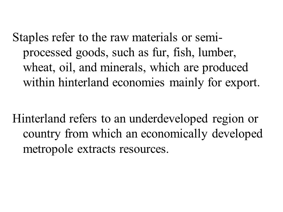 Staples refer to the raw materials or semi-processed goods, such as fur, fish, lumber, wheat, oil, and minerals, which are produced within hinterland economies mainly for export.