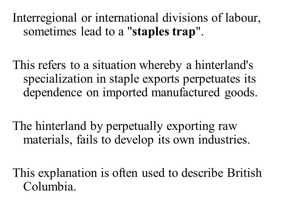 Interregional or international divisions of labour, sometimes lead to a staples trap .