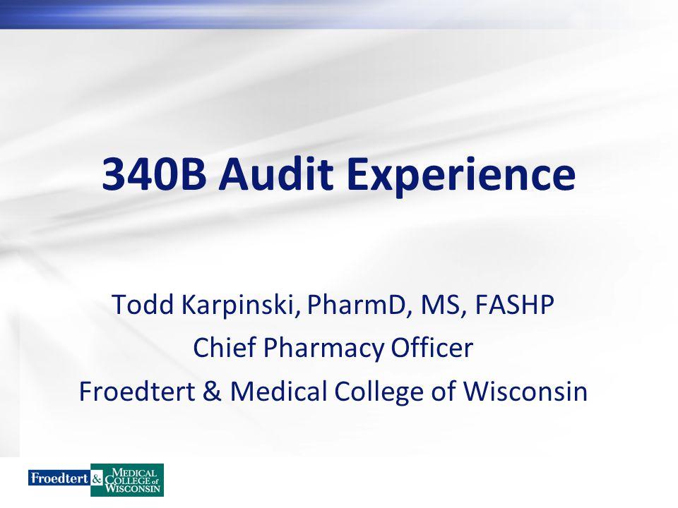 340B Audit Experience Todd Karpinski, PharmD, MS, FASHP