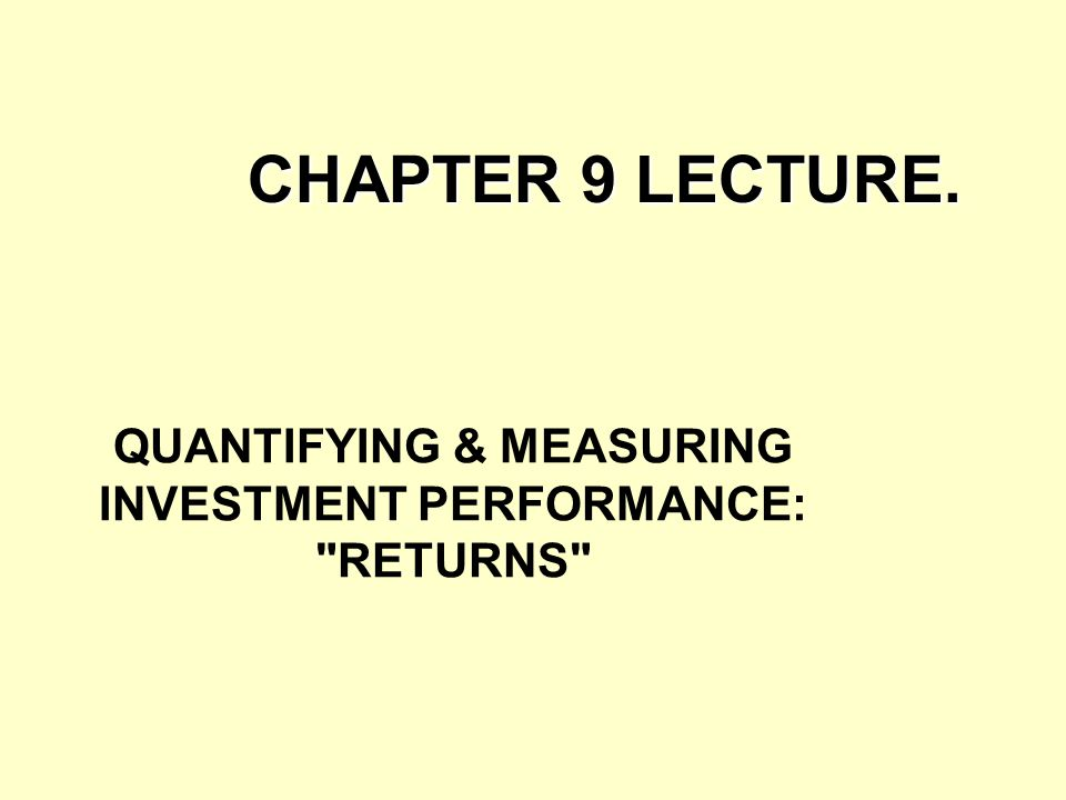 QUANTIFYING & MEASURING INVESTMENT PERFORMANCE: RETURNS