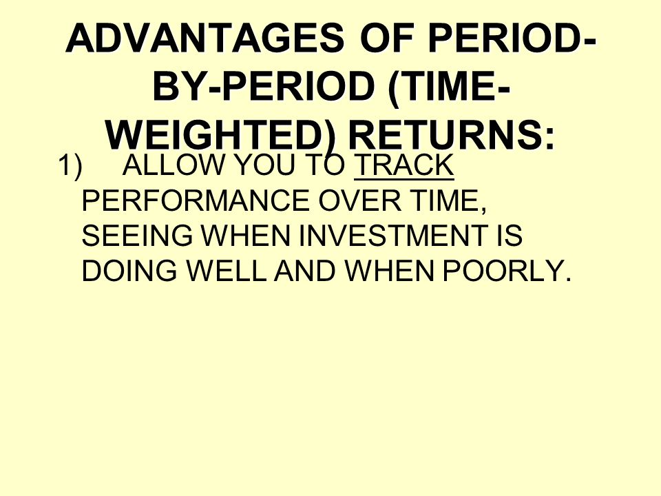 ADVANTAGES OF PERIOD-BY-PERIOD (TIME-WEIGHTED) RETURNS: