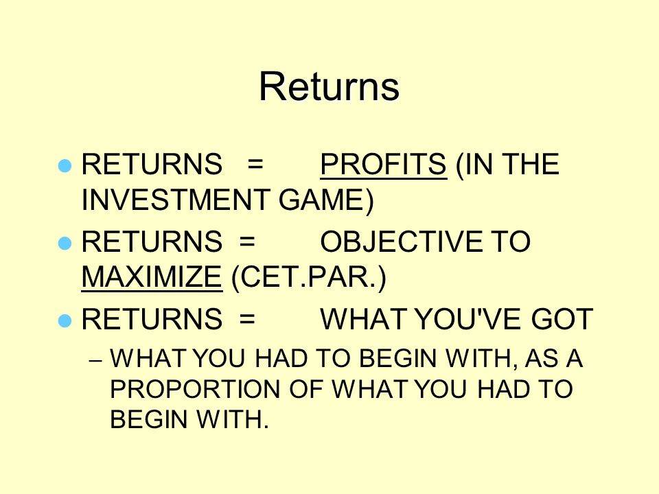 Returns RETURNS = PROFITS (IN THE INVESTMENT GAME)