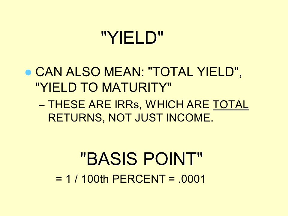 YIELD CAN ALSO MEAN: TOTAL YIELD , YIELD TO MATURITY THESE ARE IRRs, WHICH ARE TOTAL RETURNS, NOT JUST INCOME.