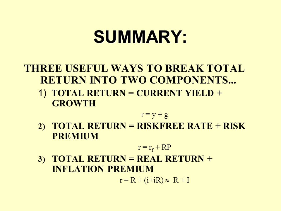 SUMMARY: THREE USEFUL WAYS TO BREAK TOTAL RETURN INTO TWO COMPONENTS... 1) TOTAL RETURN = CURRENT YIELD + GROWTH.