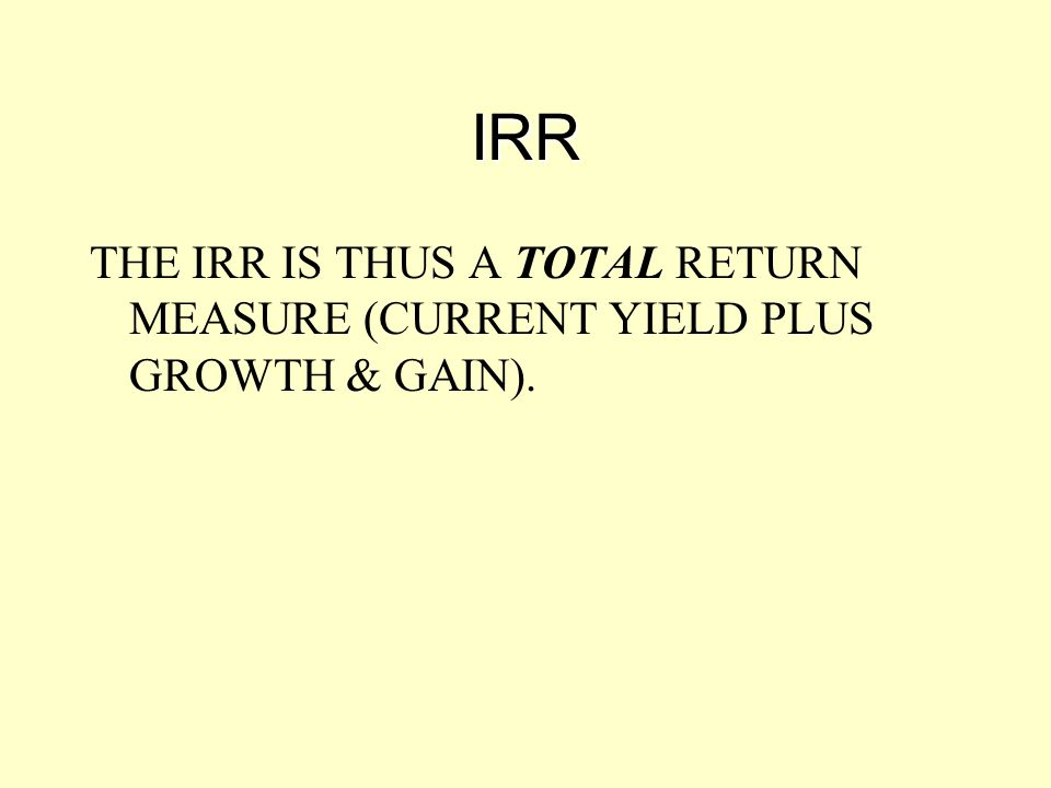 IRR THE IRR IS THUS A TOTAL RETURN MEASURE (CURRENT YIELD PLUS GROWTH & GAIN).