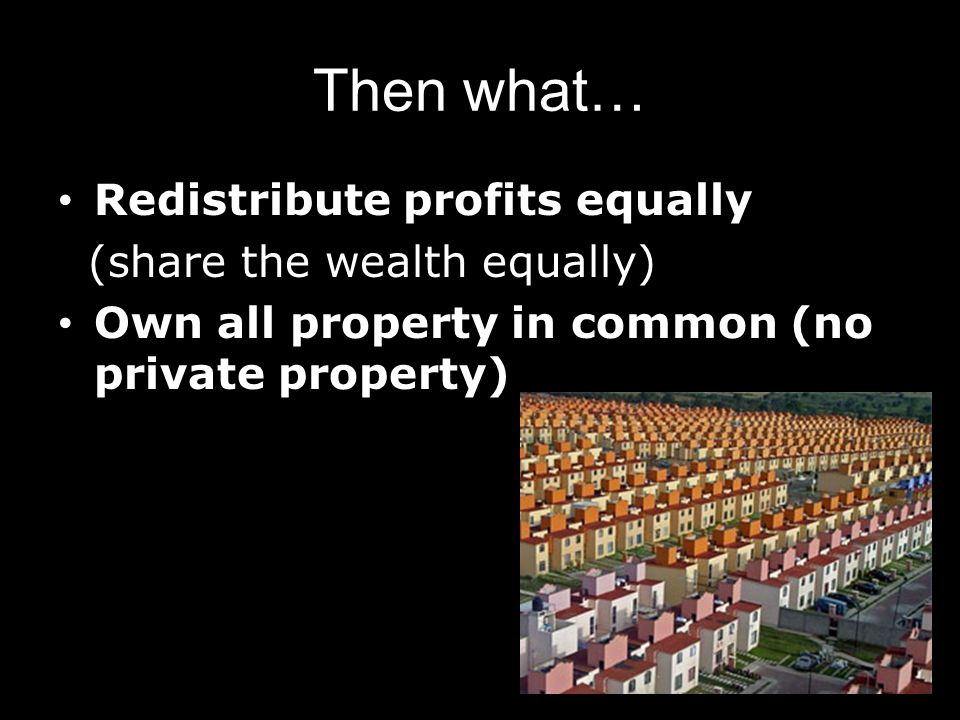 Then what… Redistribute profits equally (share the wealth equally)