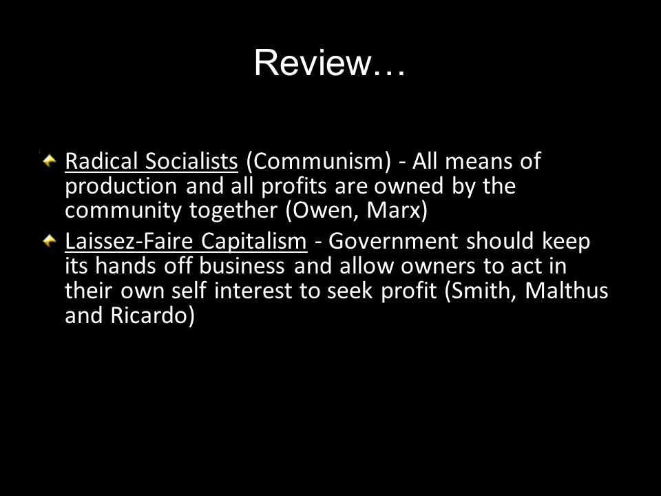 Review… Radical Socialists (Communism) - All means of production and all profits are owned by the community together (Owen, Marx)
