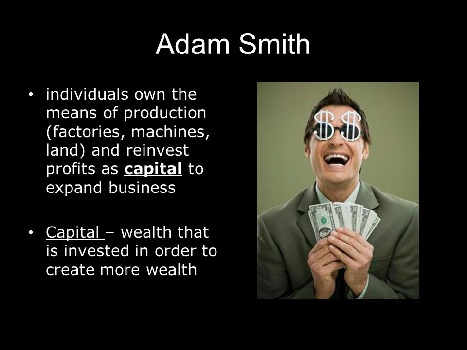 Adam Smith individuals own the means of production (factories, machines, land) and reinvest profits as capital to expand business.