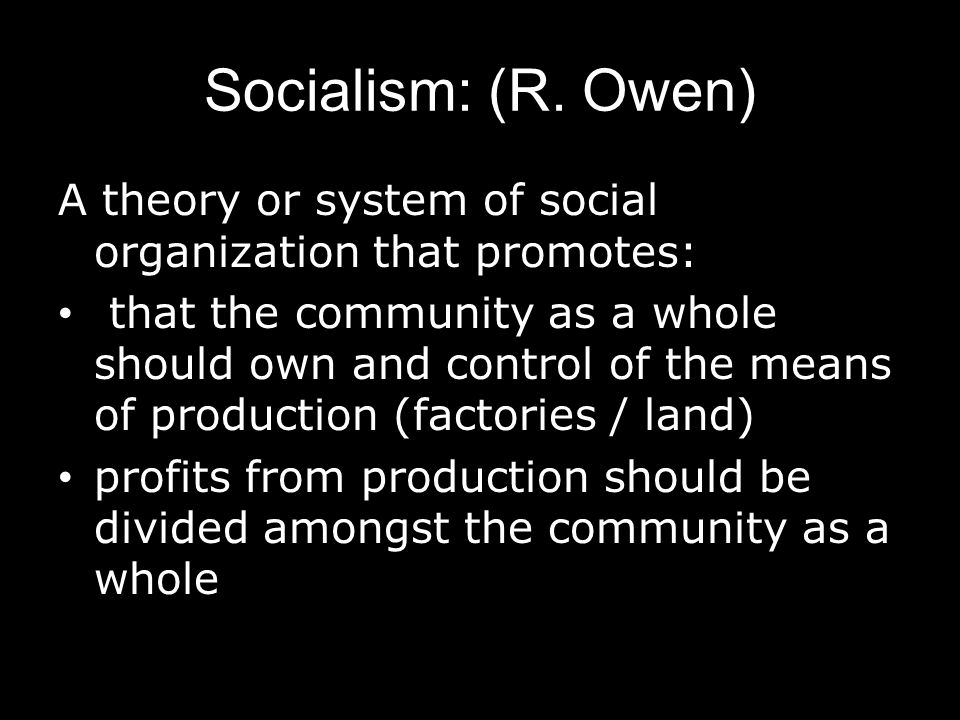 Socialism: (R. Owen) A theory or system of social organization that promotes: