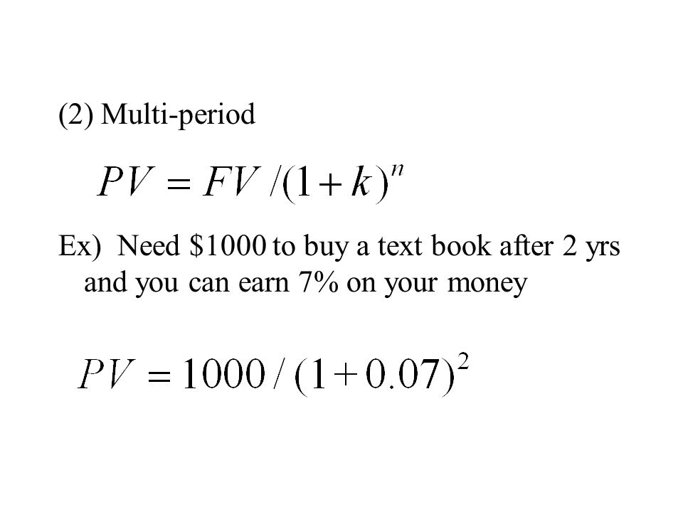 (2) Multi-period Ex) Need $1000 to buy a text book after 2 yrs and you can earn 7% on your money