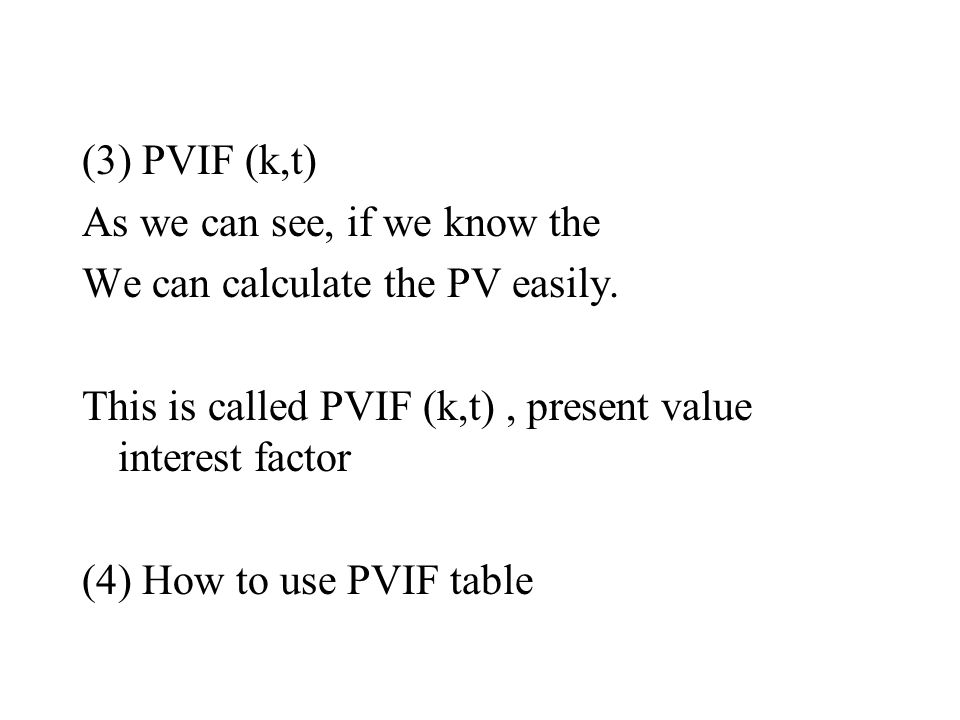 (3) PVIF (k,t) As we can see, if we know the. We can calculate the PV easily. This is called PVIF (k,t) , present value interest factor.
