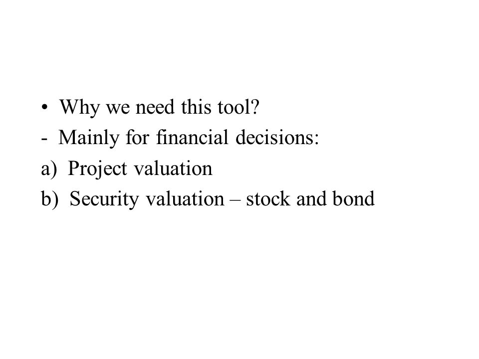 Why we need this tool. - Mainly for financial decisions: a) Project valuation.
