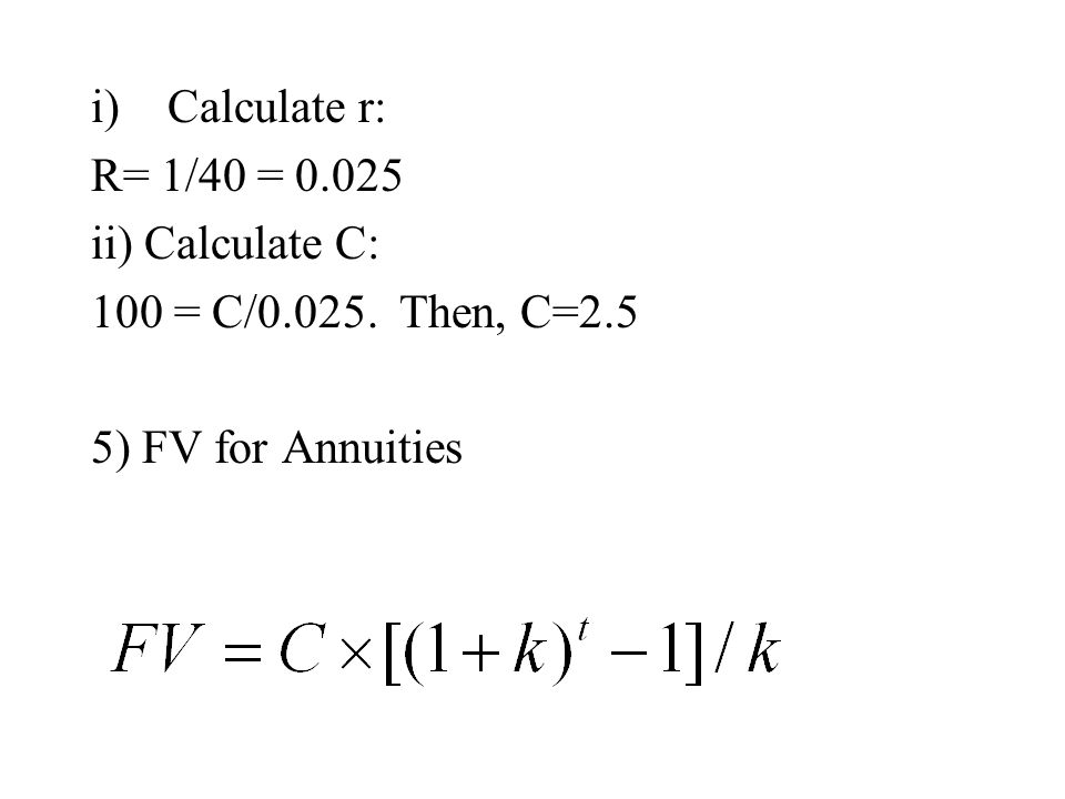 Calculate r: R= 1/40 = 0.025 ii) Calculate C: 100 = C/0.025. Then, C=2.5 5) FV for Annuities