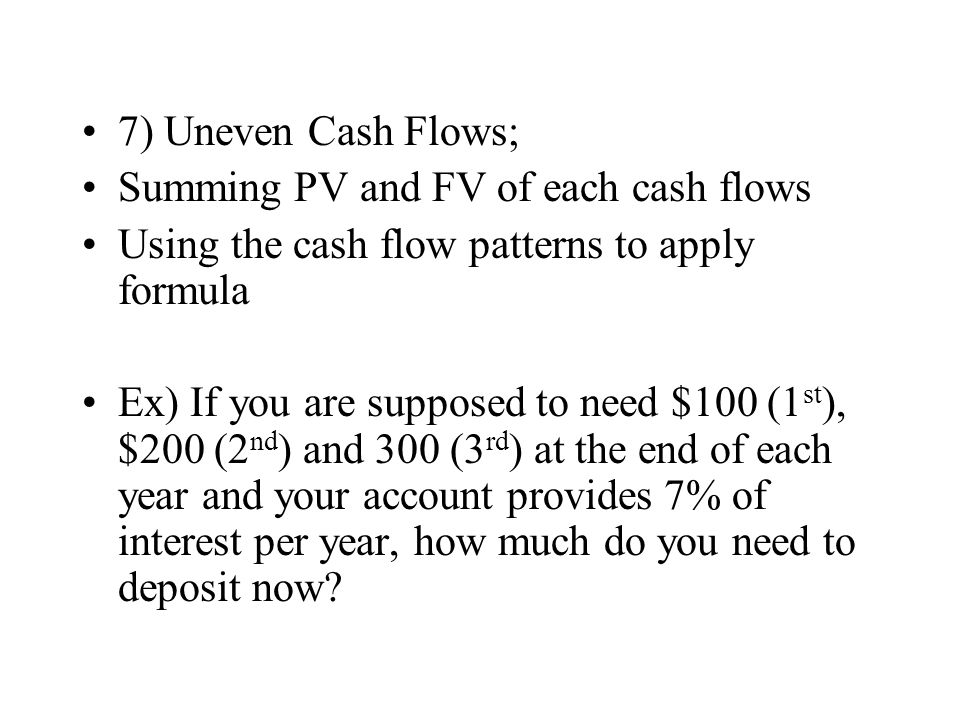 7) Uneven Cash Flows; Summing PV and FV of each cash flows. Using the cash flow patterns to apply formula.
