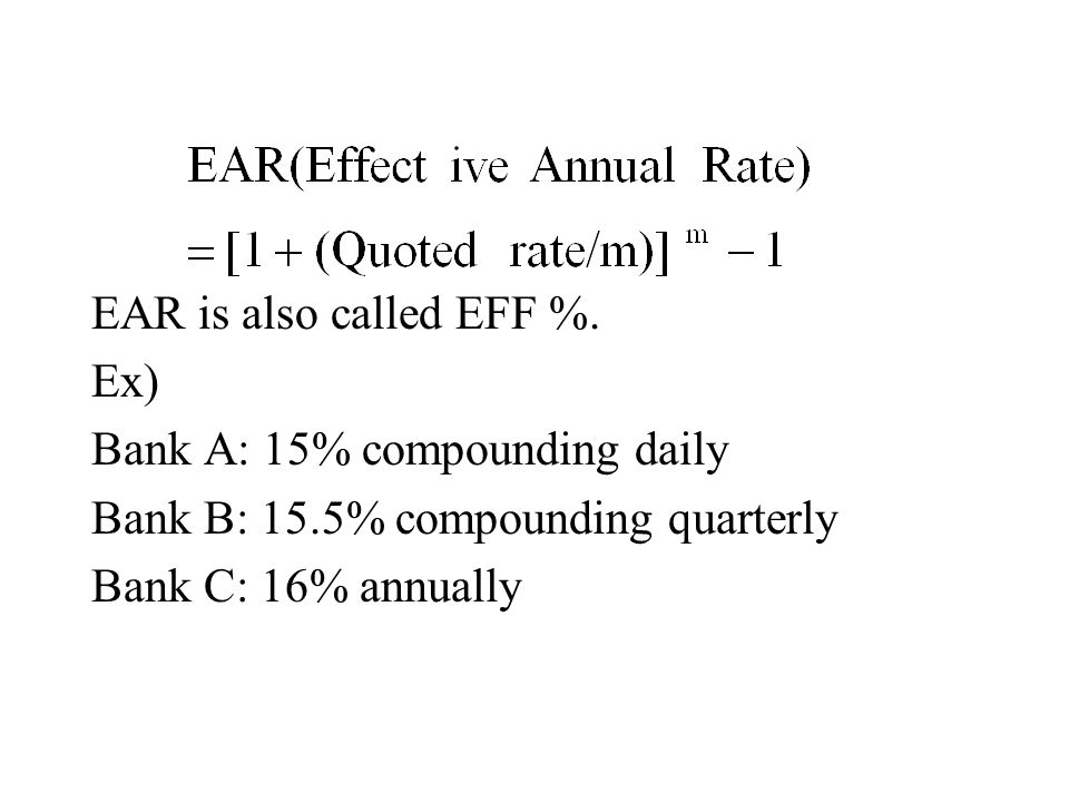 EAR is also called EFF %. Ex) Bank A: 15% compounding daily Bank B: 15