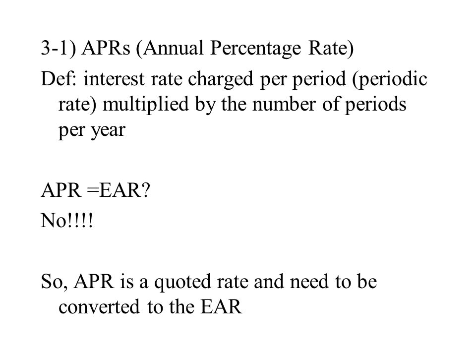 3-1) APRs (Annual Percentage Rate) Def: interest rate charged per period (periodic rate) multiplied by the number of periods per year APR =EAR.