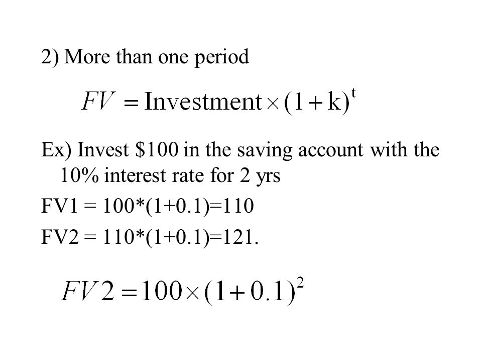 2) More than one period Ex) Invest $100 in the saving account with the 10% interest rate for 2 yrs.