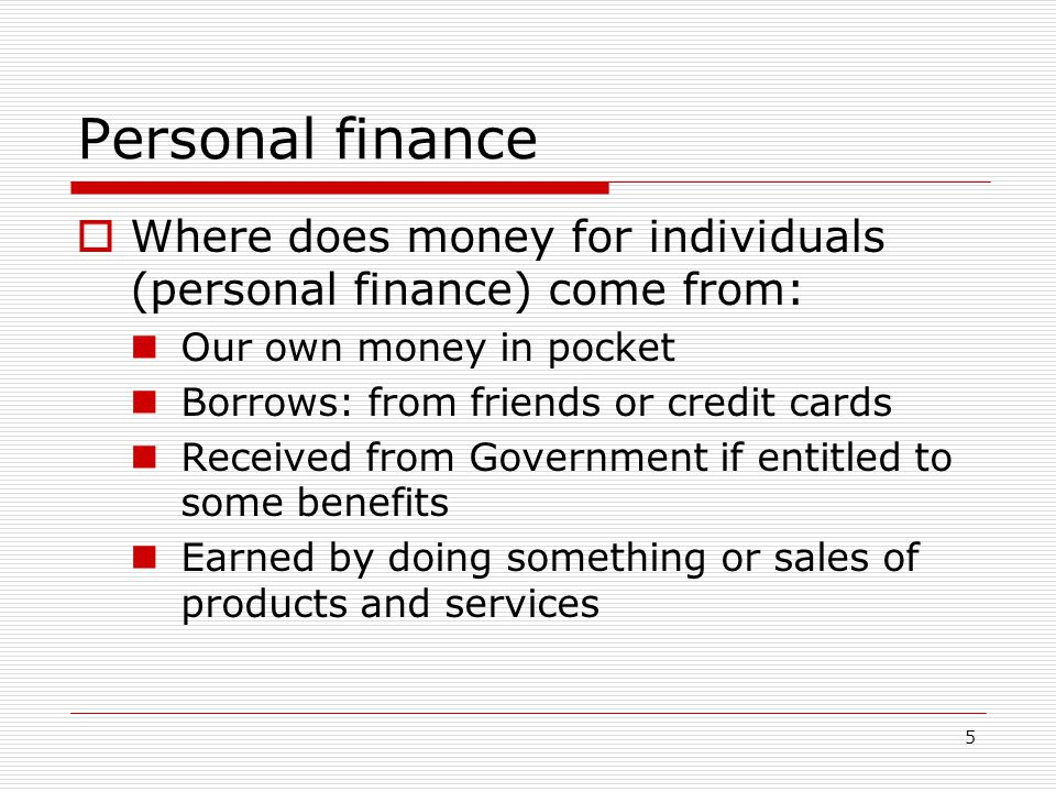 Personal finance Where does money for individuals (personal finance) come from: Our own money in pocket.