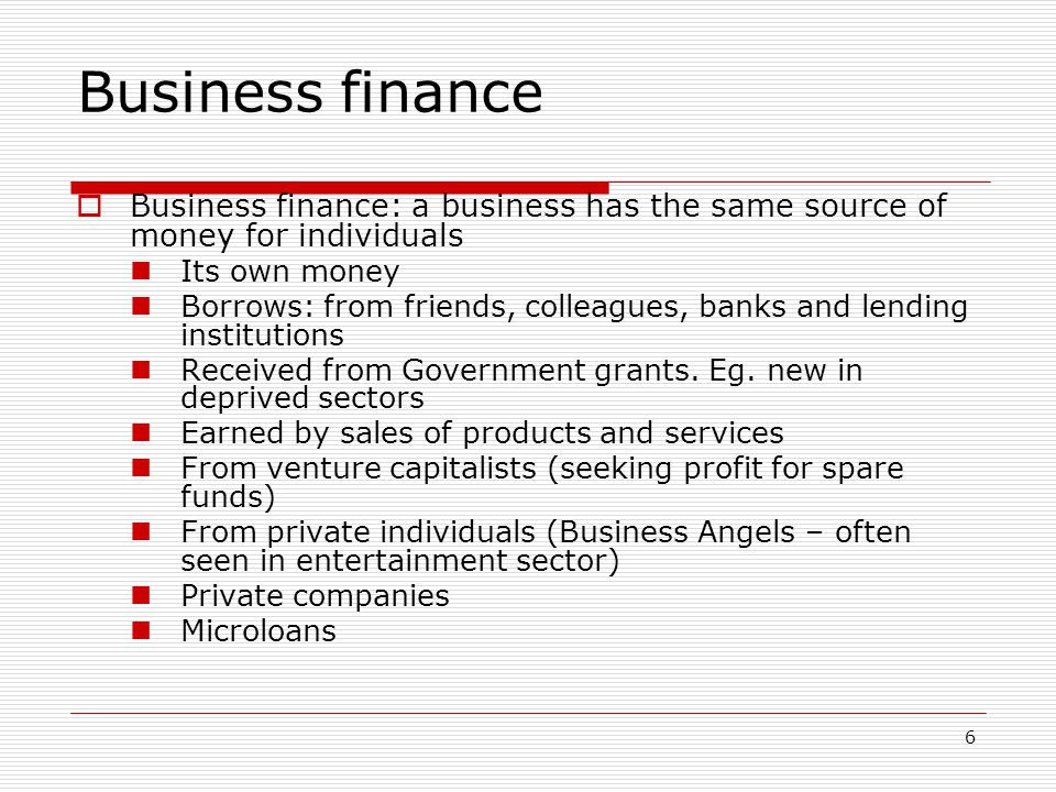 Business finance Business finance: a business has the same source of money for individuals. Its own money.