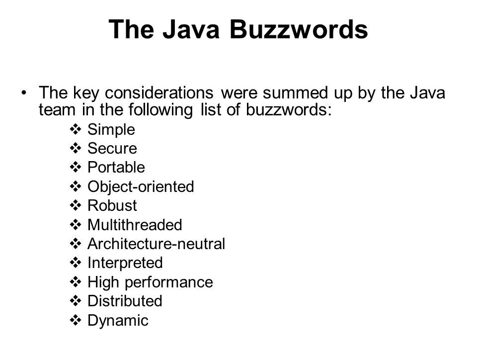 The Java Buzzwords The key considerations were summed up by the Java team in the following list of buzzwords: