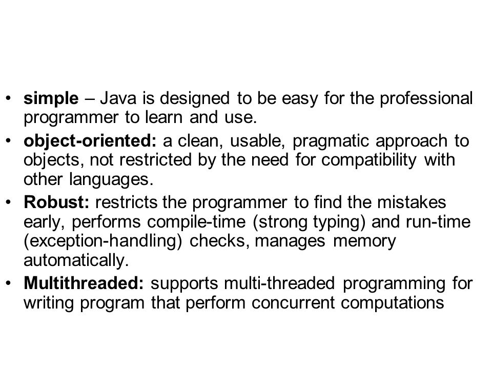 simple – Java is designed to be easy for the professional programmer to learn and use.