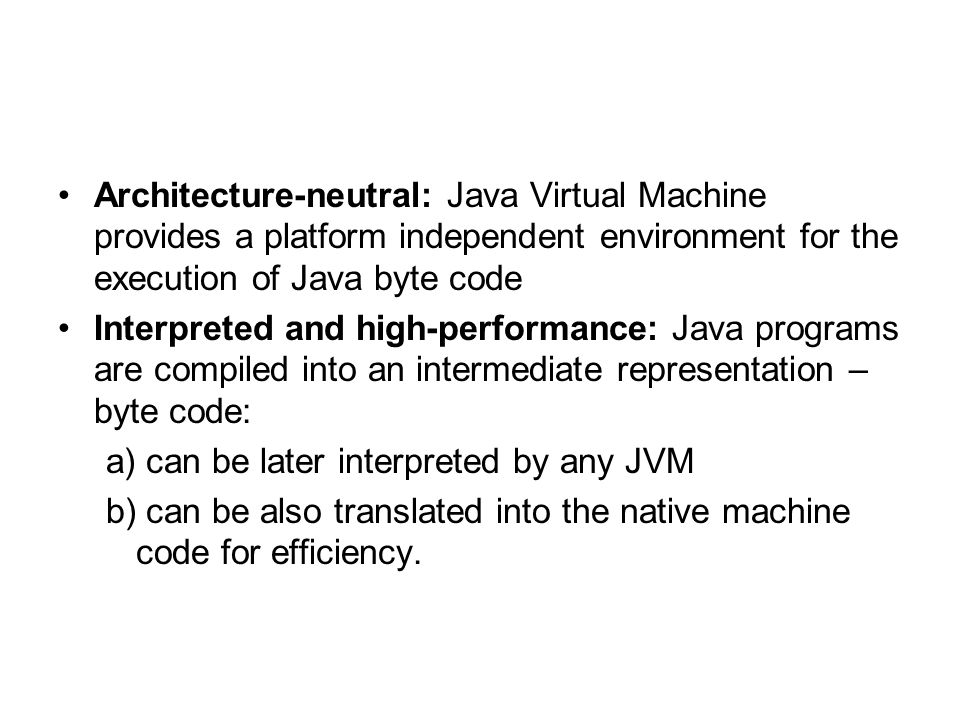 Architecture-neutral: Java Virtual Machine provides a platform independent environment for the execution of Java byte code