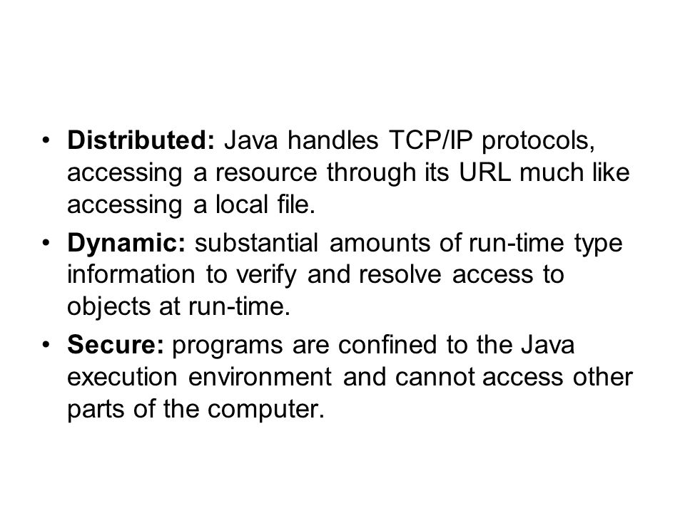 Distributed: Java handles TCP/IP protocols, accessing a resource through its URL much like accessing a local file.