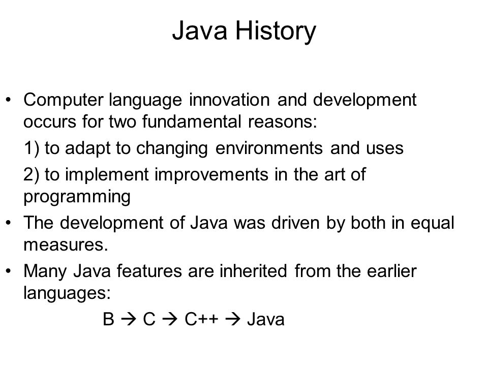Java History Computer language innovation and development occurs for two fundamental reasons: 1) to adapt to changing environments and uses.