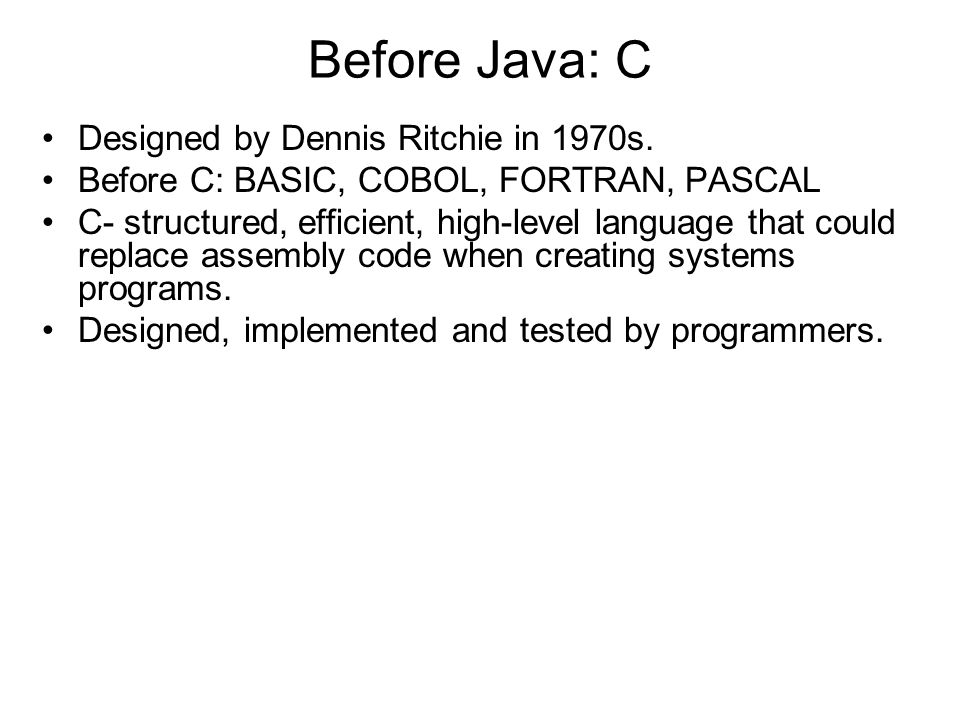 Before Java: C Designed by Dennis Ritchie in 1970s.