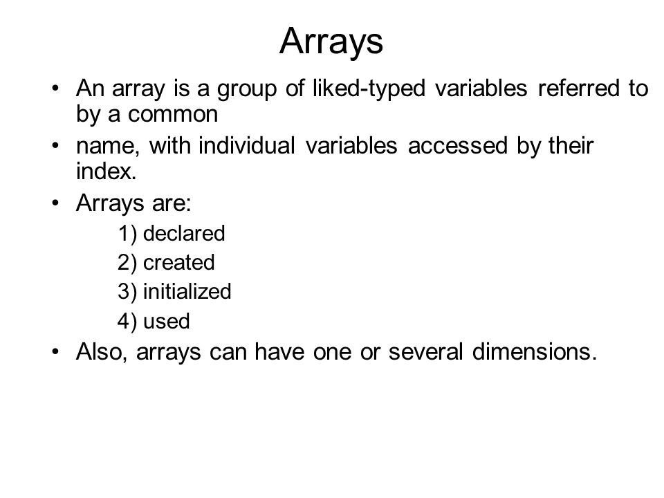 Arrays An array is a group of liked-typed variables referred to by a common. name, with individual variables accessed by their index.