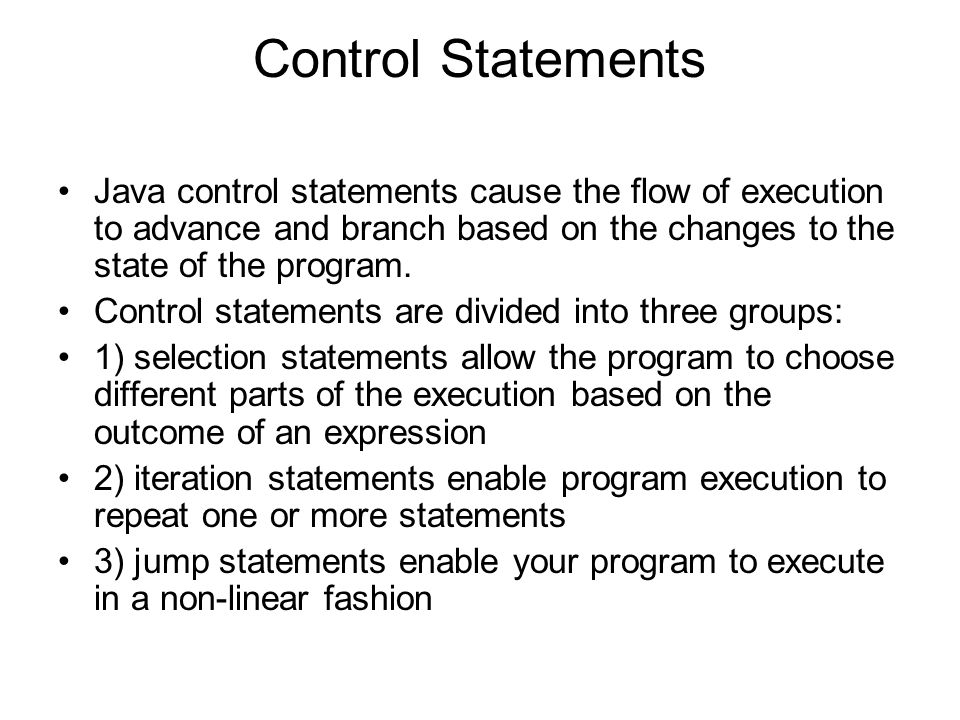 Control Statements Java control statements cause the flow of execution to advance and branch based on the changes to the state of the program.