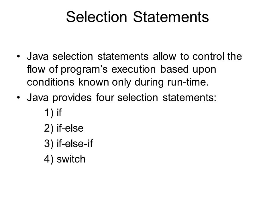 Selection Statements Java selection statements allow to control the flow of program's execution based upon conditions known only during run-time.