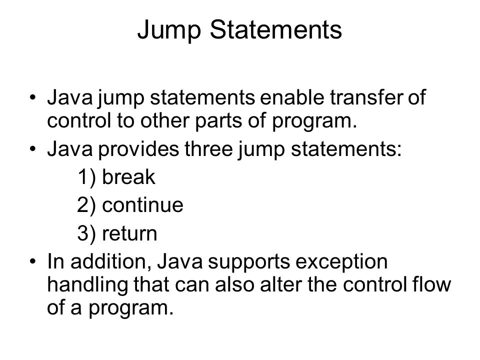 Jump Statements Java jump statements enable transfer of control to other parts of program. Java provides three jump statements: